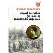 Jurnal de razboi (1916-1918). Amintiri din viata mea - Anella Robanescu