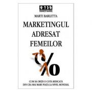 Marketingul adresat femeilor. Cum sa obtii o cota ridicata din cea mai mare piata la nivel mondial - Marti Barletta