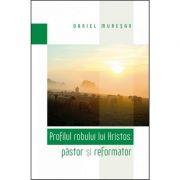 Profilul robului lui Hristos: pastor si reformator - Daniel Muresan