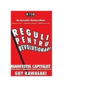 Reguli pentru revolutionari. Manifestul capitalist pentru crearea si marketingul unor produse si servicii noi - Guy Kawasaki