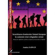 Securitizarea frontierelor Uniunii Europene in contextul crizei refugiatilor sirieni - Amira Sawan