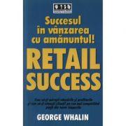 Succes in vanzarea cu amanuntul! - RETAIL SUCCESS - George Whalin