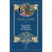 A fost odata …volumul V Calatoria lui Degetel - Fratii Grimm