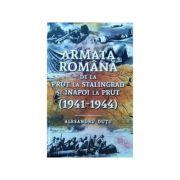Armata romana de la Prut la Stalingrad si inapoi la Prut. 1941-1944 - Alesandru Dutu