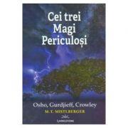 Cei trei Magi Periculosi: Osho, Gurdjieff, Crowley - M. T. Mistlberger