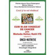 Cum m-am vindecat de cancer prin Metoda Detox Nutri Fit Volumul 1 - Marius Vaduva, Annemarie Vaduva