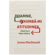 Doamne, schimba-mi atitudinea (pana nu e prea tarziu) - James MacDonald
