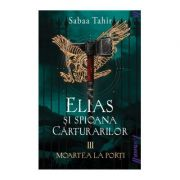 Elias si spioana Carturarilor III. Moartea la porti - Sabaa Tahir