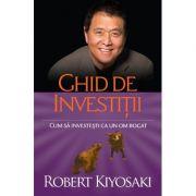Ghid de investitii. Cum sa investesti ca un om bogat - Robert T. Kiyosaki