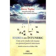 Iesirea din intuneric. Cum sa te vindeci de traume cu ajutorul puterii interioare - Steve Taylor