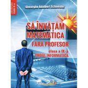 Sa invatam matematica fara profesor. Clasa a IX- Profil informatica - Gheorghe Adalbert Schneider