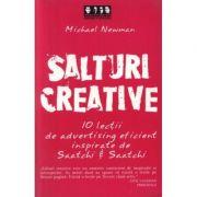 Salturi creative. 10 lectii de advertising eficient inspirate de Saatchi & Saatchi - Michael Newman