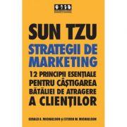 Sun Tzu - Strategii de marketing. 12 principii esentiale pentru castigarea bataliei de atragere a clientilor - Gerald A. Michaelson, Steven A. Michaelson