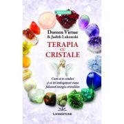 Terapia cu cristale - Doreen Virtue, Judith Lukomski