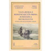 Viata rurala romaneasca in prima jumatate a secolului XX. Studii alese de economie agrara - Constantin Garoflid, Mihai Lazar