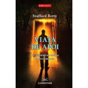 Viata de apoi. Cei disparuti ne vorbesc despre lumea lor - Stafford Betty