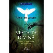 Viata ta divina. Ingerii iti arata calea spre ascensiune - Christina Lunden
