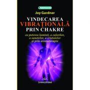 Vindecarea vibrationala prin chakre - Joy Gardner