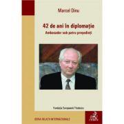 42 de ani in diplomatie. Ambasador sub patru presedinti - Marcel Dinu