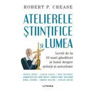 Atelierele stiintifice si lumea - Robert P. Crease