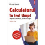 Calculatorul in trei timpi (editia a VI-a, revazuta si adaugita). Initiere, utilizare, performanta - Mircea Badut