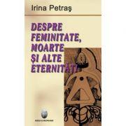 Despre femenitate, moarte si alte eternitati - Irina Petras