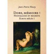 Dors memoire. Nostalgies et regrets. Ecrits meles I - Jean-Pierre Fleury