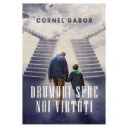 Drumuri spre noi virtuti - Cornel Gabor