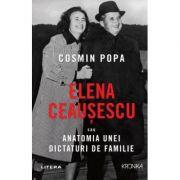 Elena Ceausescu sau Anatomia unei Dictaturi de Familie - Cosmin Popa