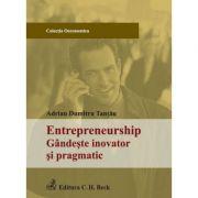 Entrepreneurship. Gandeste inovator si pragmatic - Adrian Dumitru Tantau