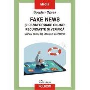 Fake news si dezinformare online. Recunoaste si verifica. Manual pentru toti utilizatorii de internet - Bogdan Oprea