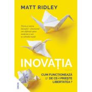 Inovatia. Cum functioneaza si de ce-i prieste libertatea? - Matt Ridley