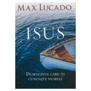 Isus. Dumnezeul care-ti cunoaste numele - Max Lucado