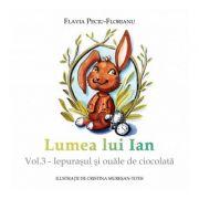 Lumea lui Ian, volumul 3 Iepurasul si ouale de ciocolata - Flavia Peciu-Florianu