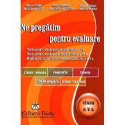 Ne pregatim pentru evaluare Clasa a V-a Limba romana, Geografie, Istorie, Limba engleza, Limba franceza - Adriana Franc