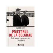 Prietenul de la Belgrad. Intalnirile Ceausescu-Tito (1966-1979) - Cezar Stanciu
