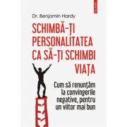 Schimba-ti personalitatea ca sa-ti schimbi viata. Cum sa renuntam la convingerile negative, pentru un viitor mai bun - Dr. Benjamin Hardy