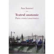 Teatrul anatomic. Patru cronici anacronice - Ana Ionesei