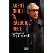 Agent dublu in Razboiul Rece. Autobiografia lui Oleg Gordievski - Oleg Gordievski