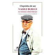 Clepsidra de aer. Vasile Burlui in viziunea criticii literare - Paul Gorban, coord.