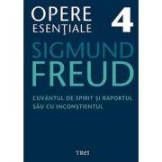 Cuvantul de spirit si raportul sau cu inconstientul. Opere Esentiale, volumul 4 - Sigmund Freud