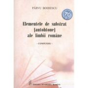 Elemente de substrat (autohtone) ale limbii romane. Compendiu - Parvu Boerescu