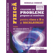 Fizica, Culegere de probleme propuse si rezolvate pentru clasa a X-a si BACALAUREAT + Mic breviar teoretic si formule. Editie completa - Mihaela Chirita
