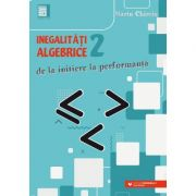 Inegalitati algebrice (2). De la initiere la performanta - Marin Chirciu