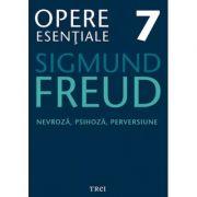 Nevroza, psihoza, perversiune. Opere Esentiale, volumul 7 - Sigmund Freud