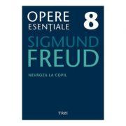 Nevroza la copil Opere Esentiale, volumul 8 - Sigmund Freud
