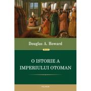 O istorie a Imperiului Otoman - Douglas A. Howard