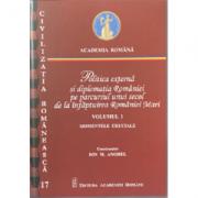 Politica externa si diplomatia Romaniei pe parcursul unui secol de la infaptuirea Romaniei Mari, volumul I - Ion M. Anghel
