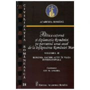Politica externa si diplomatia Romaniei pe parcursul unui secol de la infaptuirea Romaniei Mari, volumul II - Ion M. Anghel