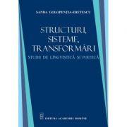 Sructuri, sisteme, transformari. Studii de lingvistica si poetica - Sanda Golopentia-Eretescu